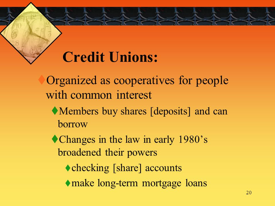 Credit Unions: Organized as cooperatives for people with common interest. Members buy shares [deposits] and can borrow.